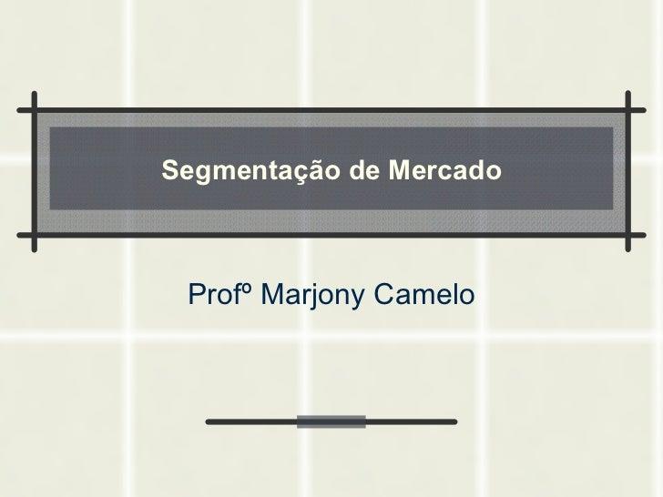Segmentação de Mercado Profº Marjony Camelo