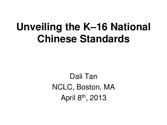 Unveiling the K–16 NationalChinese StandardsDali TanNCLC, Boston, MAApril 8th, 2013