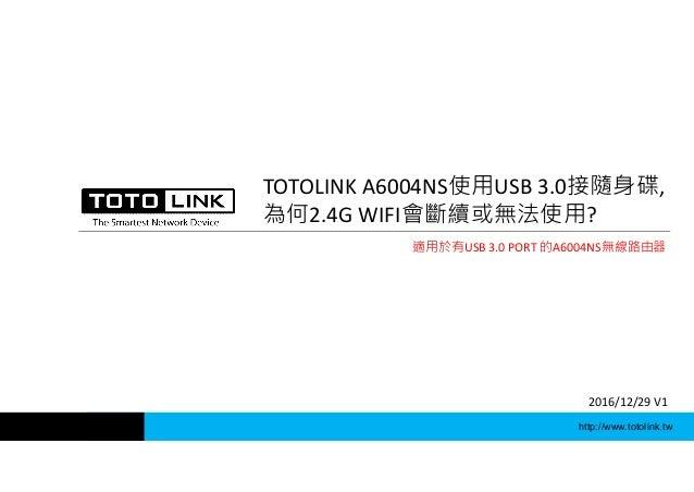 http://www.totolink.tw TOTOLINK A6004NS使用USB 3.0接隨身碟, 為何2.4G WIFI會斷續或無法使用? 2016/12/29 V1 適用於有USB 3.0 PORT 的A6004NS無線路由器