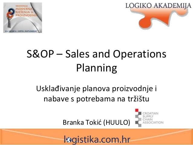 S&OP – Sales and Operations Planning Usklađivanje planova proizvodnje i nabave s potrebama na tržištu Branka Tokid (HUULO)