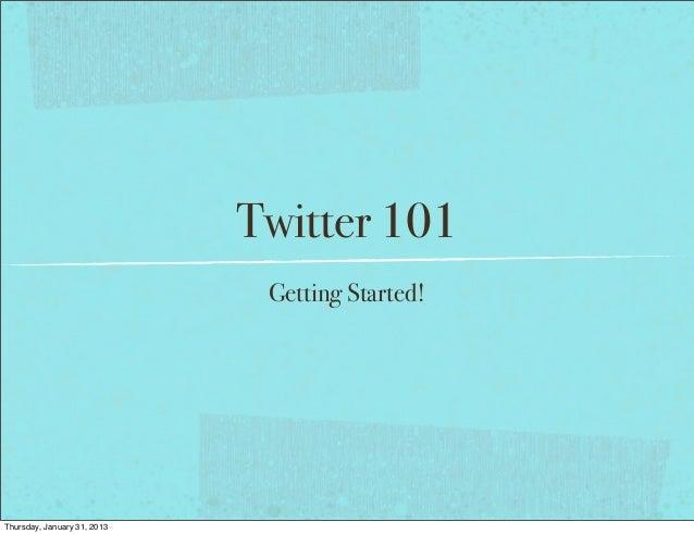 Twitter 101 Getting Started! Thursday, January 31, 2013