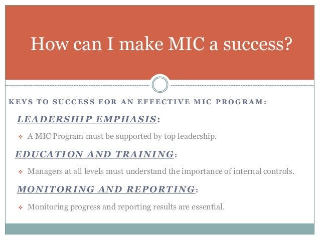 K E Y S T O S U C C E S S F O R A N E F F E C T I V E M I C P R O G R A M : LEADERSHIP EMPHASIS:  A MIC Program must be s...