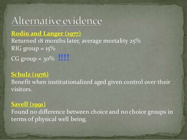 Rodin and Langer (1977) Returned 18 months later, average mortality 25% RIG group = 15% CG group = 30% !!!! Schulz (1976) ...