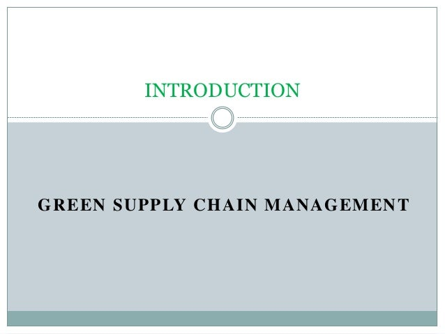 GREEN SUPPLY CHAIN MANAGEMENT INTRODUCTION