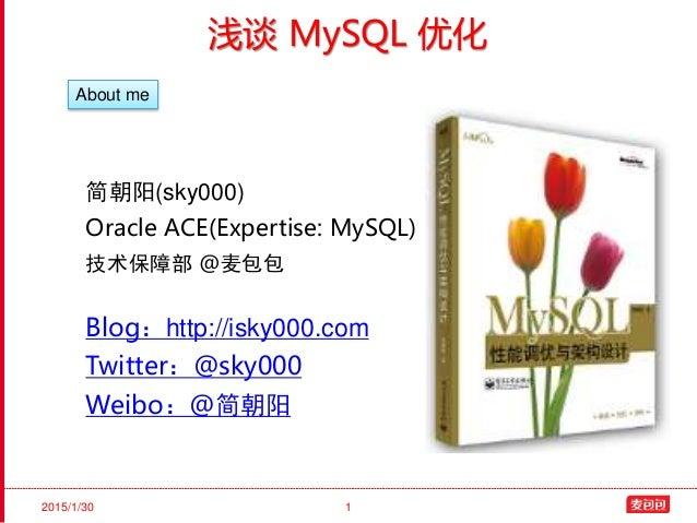 2015/1/30 1 浅谈 MySQL 优化 简朝阳(sky000) Oracle ACE(Expertise: MySQL) 技术保障部 @麦包包 Blog:http://isky000.com Twitter:@sky000 Weibo:...