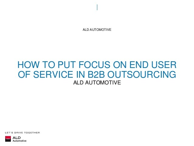 HOW TO PUT FOCUS ON END USER OF SERVICE IN B2B OUTSOURCING ALD AUTOMOTIVE ALD AUTOMOTIVE