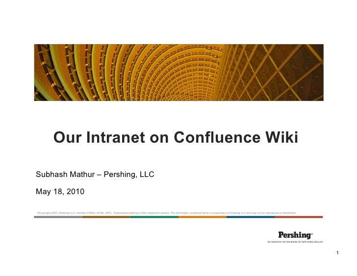Our Intranet on Confluence Wiki  Subhash Mathur – Pershing, LLC  May 18, 2010  ©Copyright 2007, Pershing LLC, member FINRA...