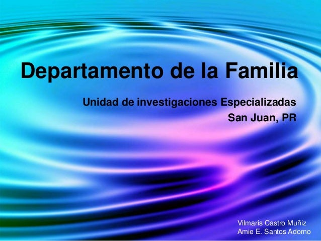 Departamento de la Familia Unidad de investigaciones Especializadas San Juan, PR Vilmaris Castro Muñiz Amie E. Santos Ador...