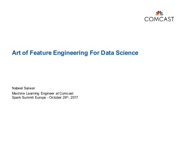 Art of Feature Engineering For Data Science Nabeel Sarwar Machine Learning Engineer at Comcast Spark Summit Europe - Octob...