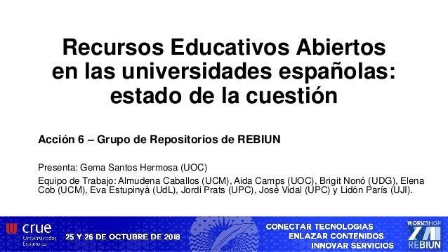 Recursos Educativos Abiertos en las universidades españolas: estado de la cuestión Acción 6 – Grupo de Repositorios de REB...