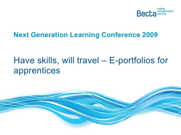 Next Generation Learning Conference 2009 Have skills, will travel – E-portfolios for apprentices
