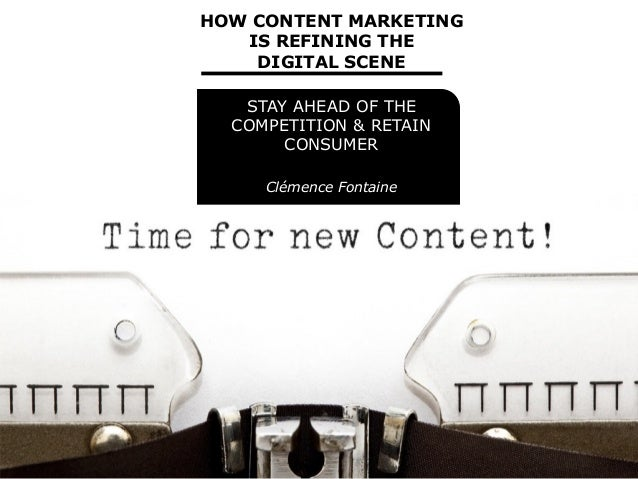 HOW CONTENT MARKETING IS REFINING THE DIGITAL SCENE STAY AHEAD OF THE COMPETITION & RETAIN CONSUMER Clémence Fontaine