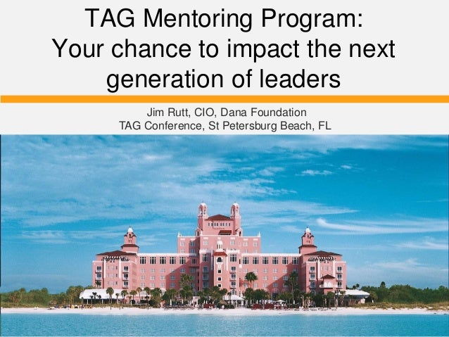 TAG Mentoring Program: Your chance to impact the next generation of leaders Jim Rutt, CIO, Dana Foundation TAG Conference,...