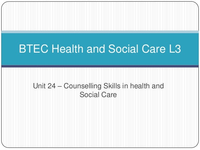 Unit 24 – Counselling Skills in health and Social Care BTEC Health and Social Care L3