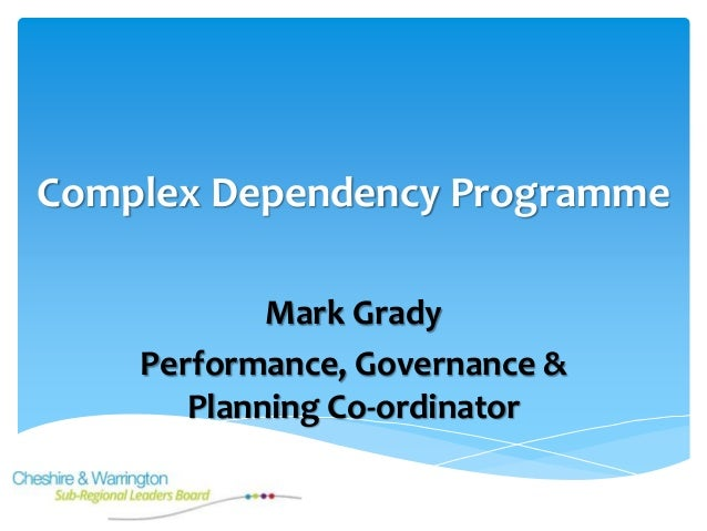 Complex Dependency Programme Mark Grady Performance, Governance & Planning Co-ordinator
