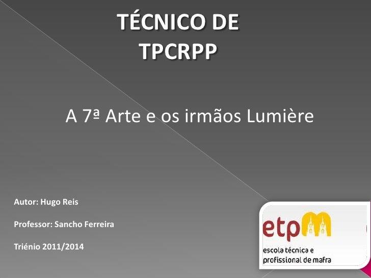 TÉCNICO DETPCRPP<br />A 7ª Arte e os irmãos Lumière<br />Autor: Hugo Reis<br />Professor: Sancho Ferreira <br />Triénio 20...