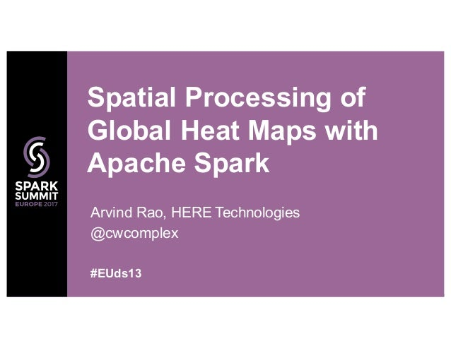 Arvind Rao, HERE Technologies @cwcomplex Spatial Processing of Global Heat Maps with Apache Spark #EUds13