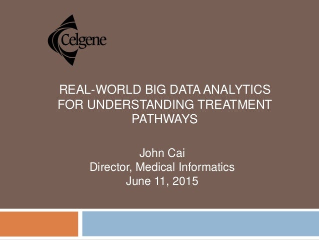 REAL-WORLD BIG DATA ANALYTICS FOR UNDERSTANDING TREATMENT PATHWAYS John Cai Director, Medical Informatics June 11, 2015