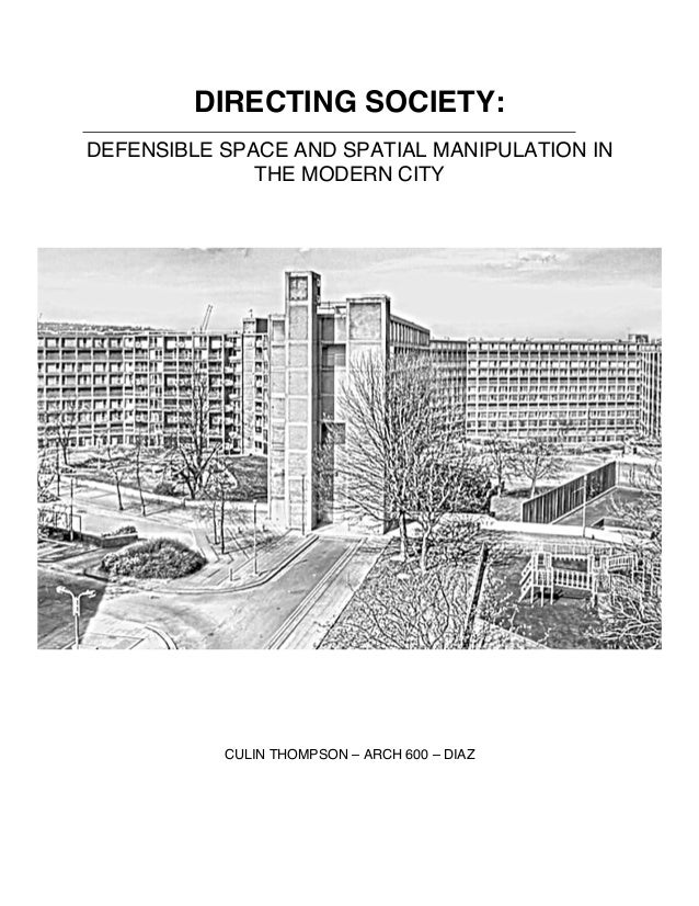 DIRECTING SOCIETY: DEFENSIBLE SPACE AND SPATIAL MANIPULATION IN THE MODERN CITY CULIN THOMPSON – ARCH 600 – DIAZ