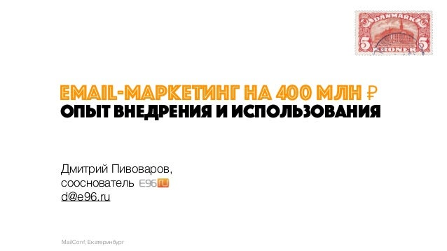 email-маркетинг на 400 млн ₽ опыт внедрения и использования Дмитрий Пивоваров, сооснователь d@e96.ru MailConf, Екатеринбург