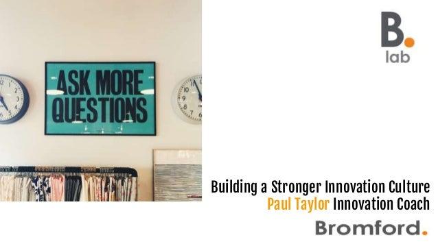 Building a Stronger Innovation Culture Paul Taylor Innovation Coach