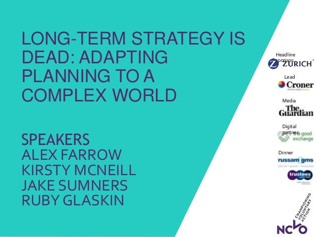 LONG-TERM STRATEGY IS DEAD: ADAPTING PLANNING TO A COMPLEX WORLD SPEAKERS ALEX FARROW KIRSTY MCNEILL JAKE SUMNERS RUBY GLA...