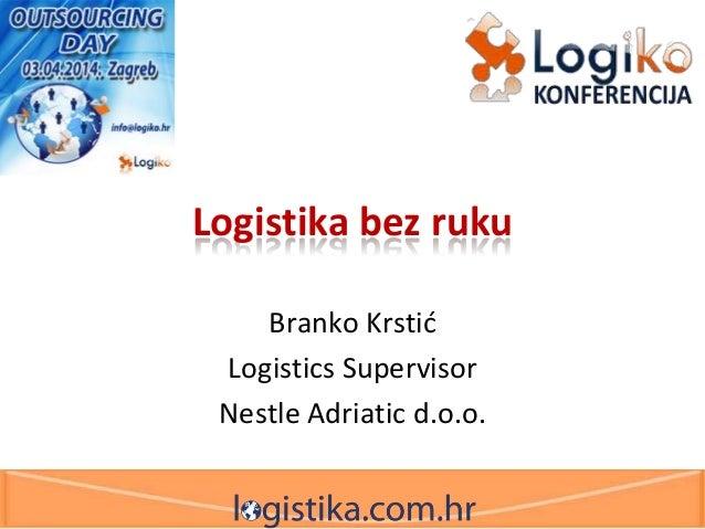 Logistika bez ruku Branko Krstid Logistics Supervisor Nestle Adriatic d.o.o.