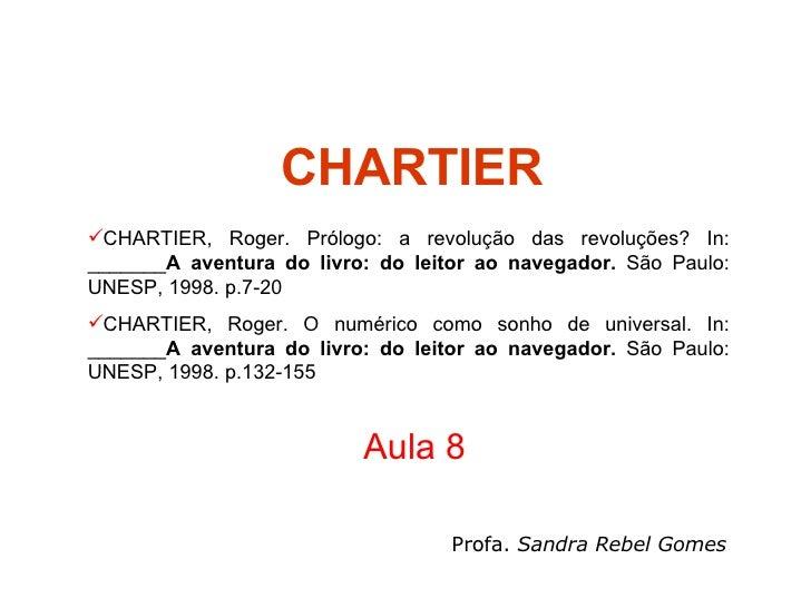 CHARTIER Aula 8 Profa.  Sandra Rebel Gomes <ul><li>CHARTIER, Roger. Prólogo: a revolução das revoluções? In: _______ A ave...