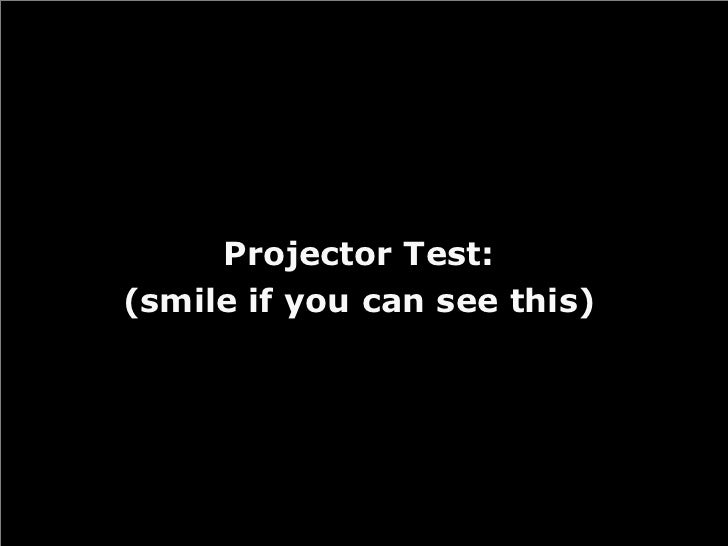Projector Test: (smile if you can see this)
