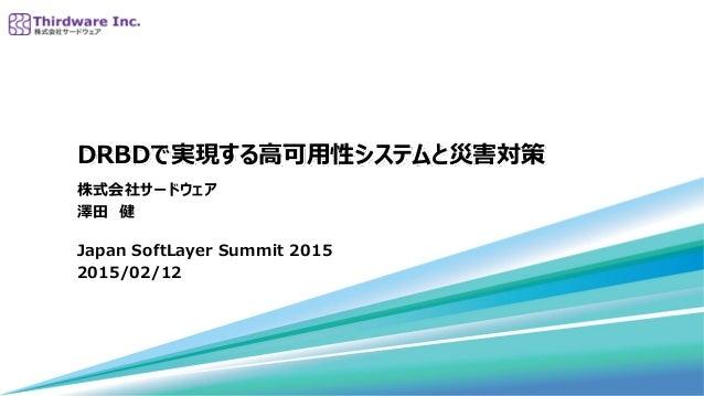 DRBDで実現する高可用性システムと災害対策 株式会社サードウェア 澤田 健 Japan SoftLayer Summit 2015 2015/02/12