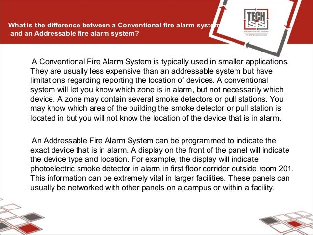 What is the difference between a Conventional fire alarm system and an Addressable fire alarm system? A Conventional Fire ...