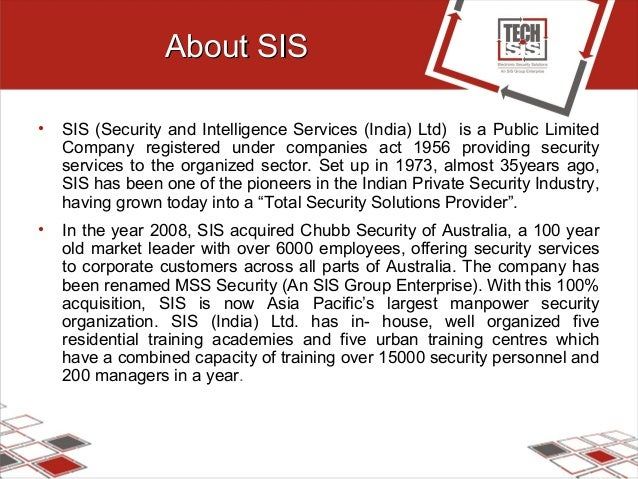 About SISAbout SIS • SIS (Security and Intelligence Services (India) Ltd) is a Public Limited Company registered under com...