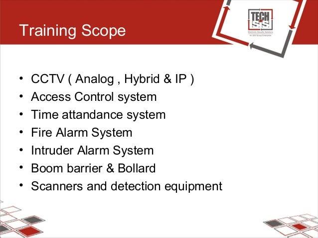 Training Scope • CCTV ( Analog , Hybrid & IP ) • Access Control system • Time attandance system • Fire Alarm System • Intr...