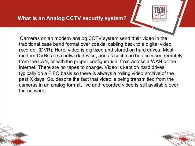 What is an Analog CCTV security system? Cameras on an modern analog CCTV system send their video in the traditional base b...