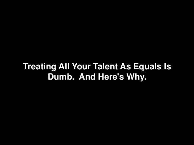 Treating All Your Talent As Equals Is Dumb. And Here's Why.