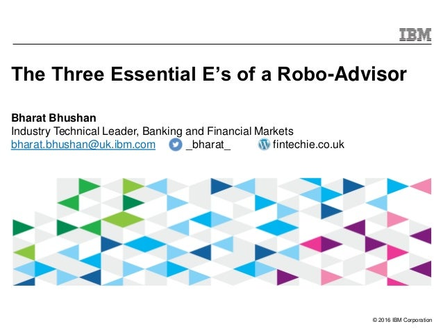 © 2016 IBM Corporation The Three Essential E's of a Robo-Advisor Bharat Bhushan Industry Technical Leader, Banking and Fin...
