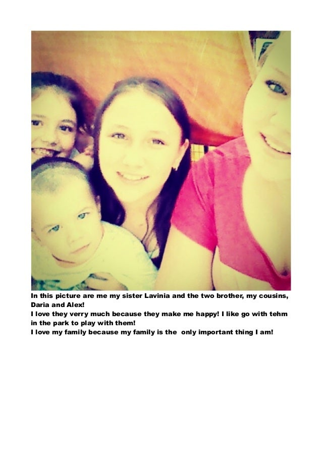 In this picture are me my sister Lavinia and the two brother, my cousins,  Daria and Alex!  I love they verry much because...