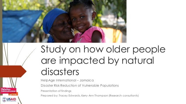 Study on how older people are impacted by natural disasters HelpAge International – Jamaica Disaster Risk Reduction of Vul...