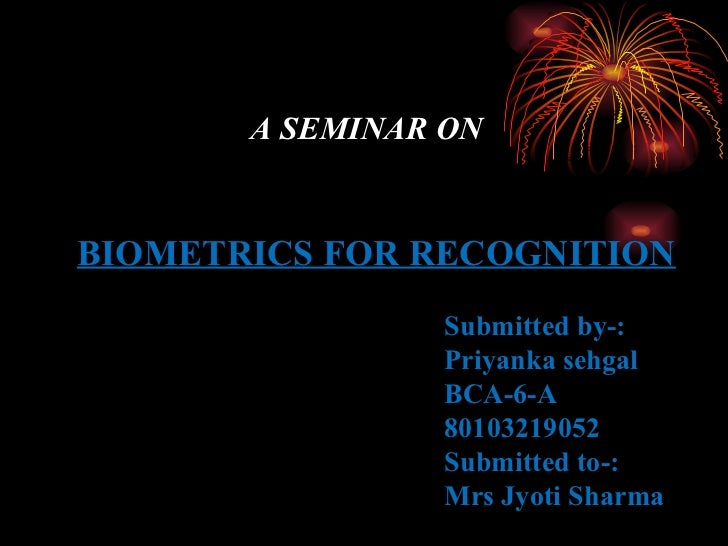 A SEMINAR ON BIOMETRICS FOR RECOGNITION Submitted by-: Priyanka sehgal BCA-6-A 80103219052 Submitted to-: Mrs Jyoti Sharma