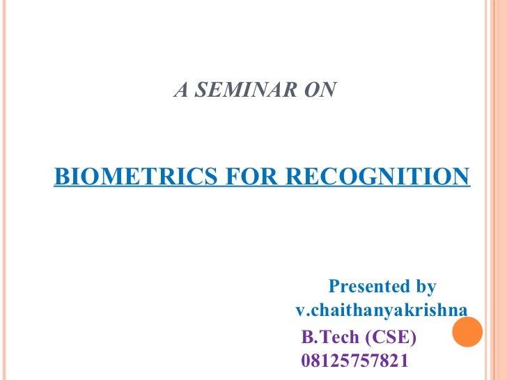 A SEMINAR ON BIOMETRICS FOR RECOGNITION Presented by v.chaithanyakrishna B.Tech (CSE) 08125757821