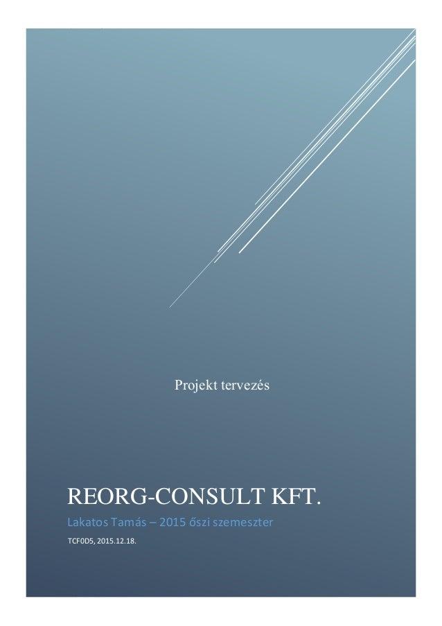 Projekt tervezés 1 Lakatos Tamás REORG-CONSULT KFT. Lakatos Tamás – 2015 őszi szemeszter TCF0D5, 2015.12.18. Projekt terve...