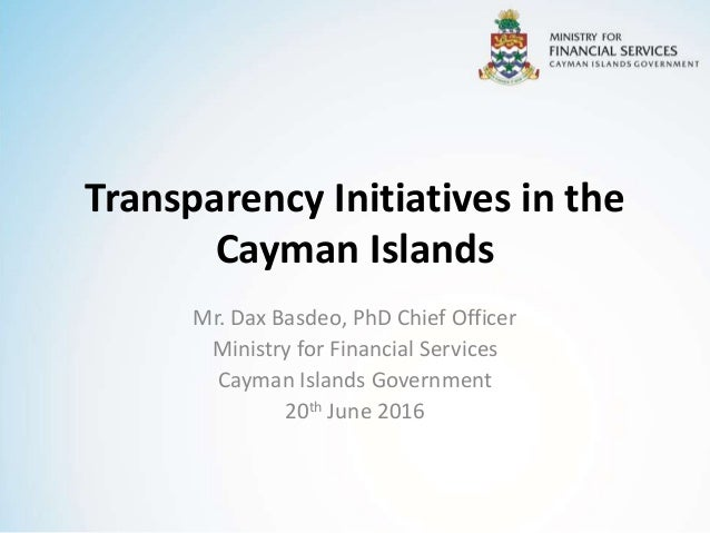 Transparency Initiatives in the Cayman Islands Mr. Dax Basdeo, PhD Chief Officer Ministry for Financial Services Cayman Is...