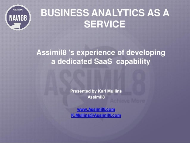 BUSINESS ANALYTICS AS A SERVICE Assimil8 's experience of developing a dedicated SaaS capability  Presented by Karl Mullin...