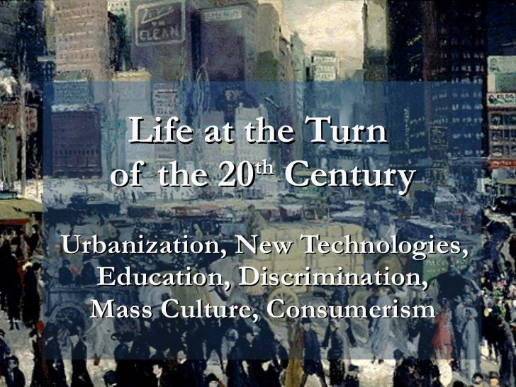 Life at the Turn  of the 20 th  Century   Urbanization, New Technologies, Education, Discrimination, Mass Culture, Consume...