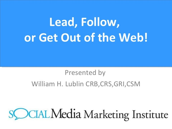 Lead, Follow,  or Get Out of the Web! Presented by  William H. Lublin CRB,CRS,GRI,CSM