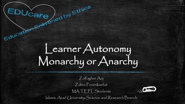 Learner Autonomy Monarchy or Anarchy Zolfaghar Aaj Zahra Pourniksefat MA TEFL Students Islamic Azad University-Science and...