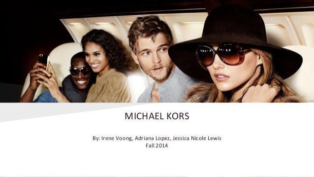 MICHAEL KORS By: Irene Voong, Adriana Lopez, Jessica Nicole Lewis Fall 2014