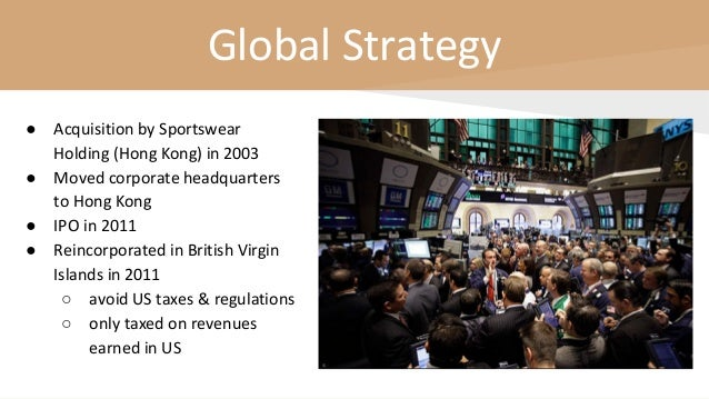 Global Strategy ● Acquisition by Sportswear Holding (Hong Kong) in 2003 ● Moved corporate headquarters to Hong Kong ● IPO ...