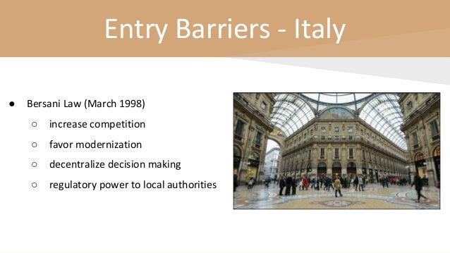 Entry Barriers - Italy ● Bersani Law (March 1998) ○ increase competition ○ favor modernization ○ decentralize decision mak...