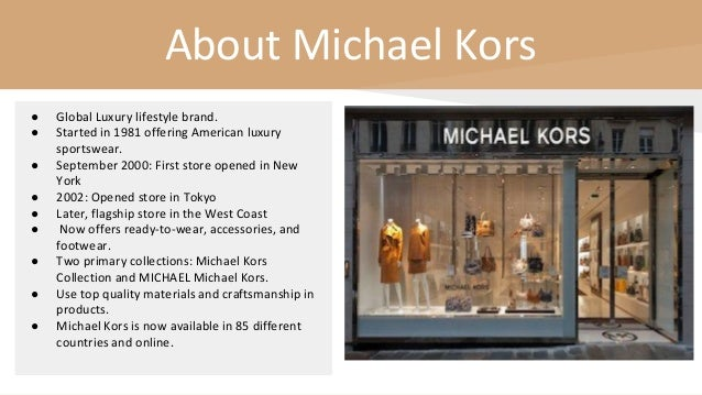 About Michael Kors ● Global Luxury lifestyle brand. ● Started in 1981 offering American luxury sportswear. ● September 200...
